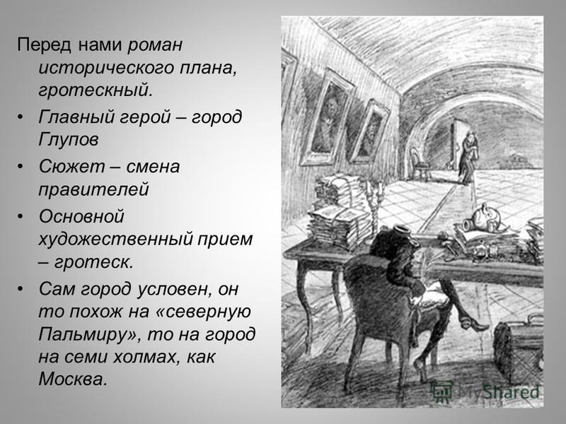 Перед нами роман исторического плана, гротескный. Главный герой – город Глупов Сюжет – смена правителей Основной художественный прием – гротеск. Сам город условен, он то похож на «северную Пальмиру», то на город на семи холмах, как Москва.