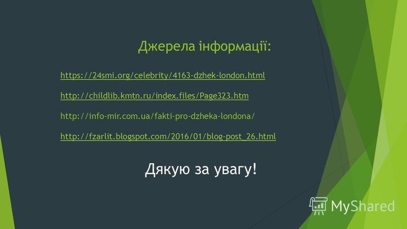 Джерела інформації: https://24smi.org/celebrity/4163-dzhek-london.html http://childlib.kmtn.ru/index.files/Page323.htm http://info-mir.com.ua/fakti-pro-dzheka-londona/ http://fzarlit.blogspot.com/2016/01/blog-post_26.html https://24smi.org/celebrity/