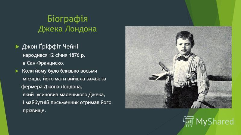 Біографія Джека Лондона Джон Ґріффіт Чейні народився 12 січня 1876 р. в Сан-Франциско. Коли йому було близько восьми місяців, його мати вийшла заміж за фермера Джона Лондона, який усиновив маленького Джека, і майбутній письменник отримав його прізвищ