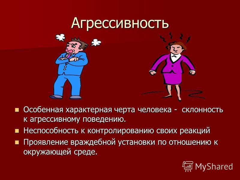 Агрессивность Особенная характерная черта человека - склонность к агрессивному поведению. Особенная характерная черта человека - склонность к агрессивному поведению. Неспособность к контролированию своих реакций Неспособность к контролированию своих