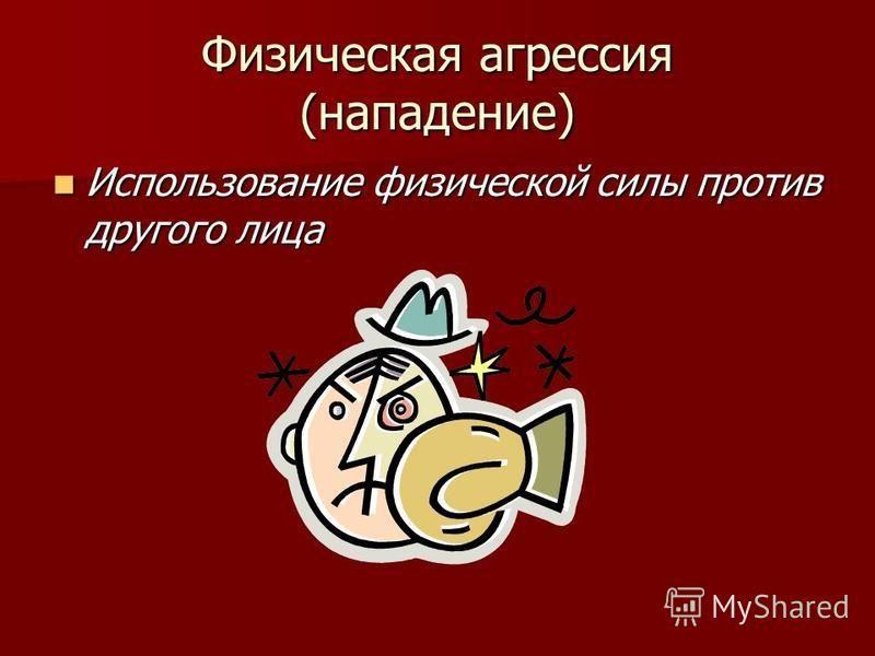 Физическая агрессия (нападение) Использование физической силы против другого лица Использование физической силы против другого лица