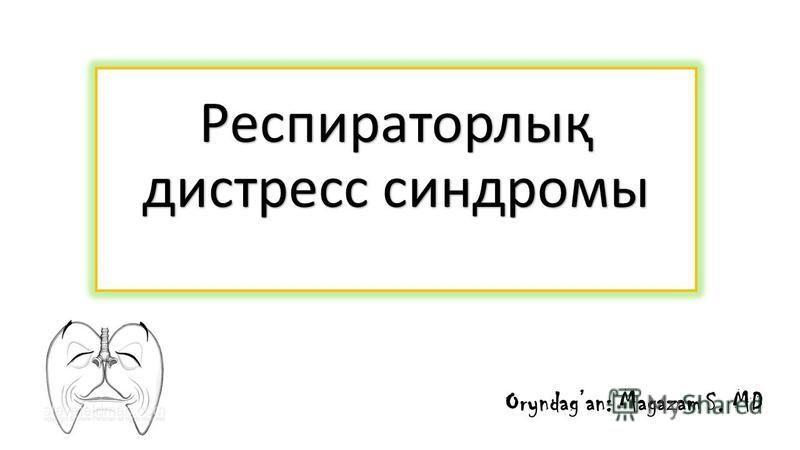 Респираторлық дистресс синдромы Oryndagan: Magazam S. MD