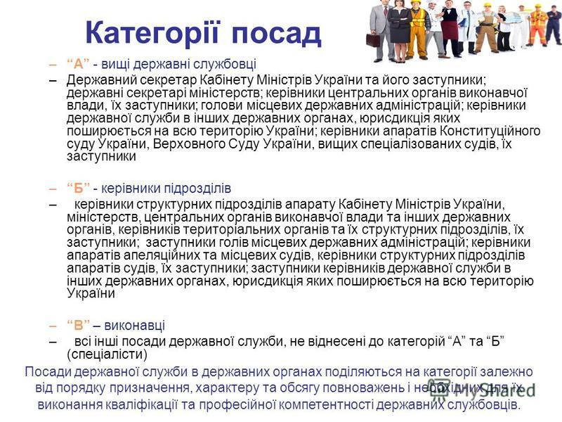Категорії посад –А - вищі державні службовці –Державний секретар Кабінету Міністрів України та його заступники; державні секретарі міністерств; керівники центральних органів виконавчої влади, їх заступники; голови місцевих державних адміністрацій; ке