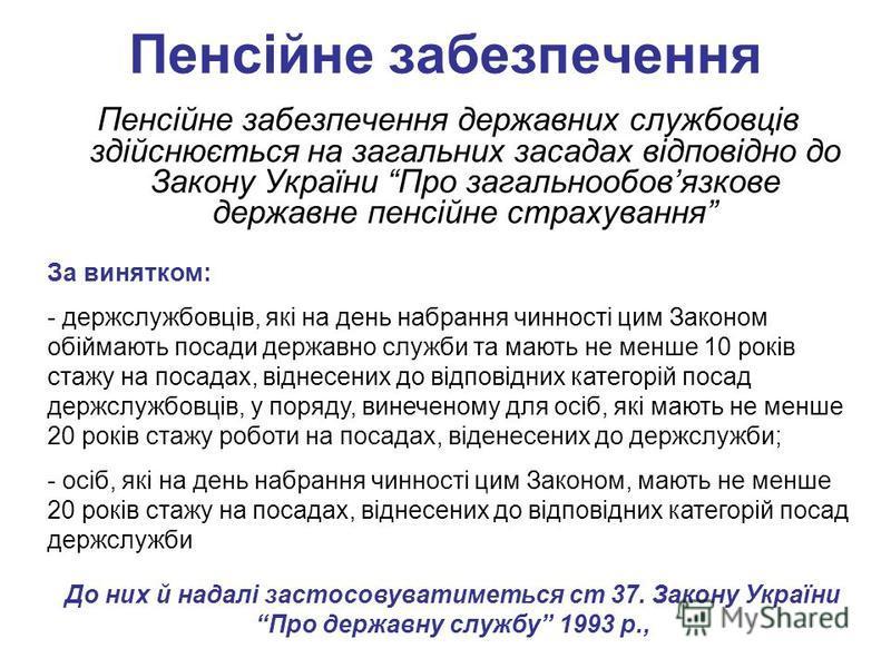 Пенсійне забезпечення Пенсійне забезпечення державних службовців здійснюється на загальних засадах відповідно до Закону України Про загальнообовязкове державне пенсійне страхування За винятком: - держслужбовців, які на день набрання чинності цим Зако