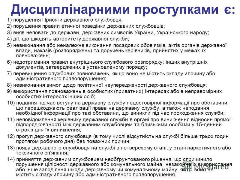 Дисциплінарними проступками є: 1) порушення Присяги державного службовця; 2) порушення правил етичної поведінки державних службовців; 3) вияв неповаги до держави, державних символів України, Українського народу; 4) дії, що шкодять авторитету державно