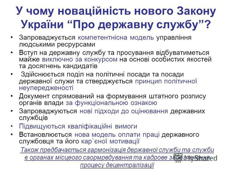 У чому новаційність нового Закону України Про державну службу? Запроваджується компетентнісна модель управління людськими ресрурсами Вступ на державну службу та просування відбуватиметься майже виключно за конкурсом на основі особистих якостей та дос