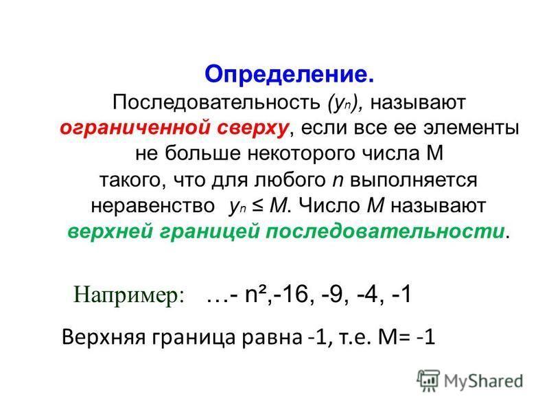 Определение. Последовательность (у n ), называют ограниченной сверху, если все ее элементы не больше некоторого числа М такого, что для любого n выполняется неравенство у n М. Число М называют верхней границей последовательности. Например: …- n²,-16,