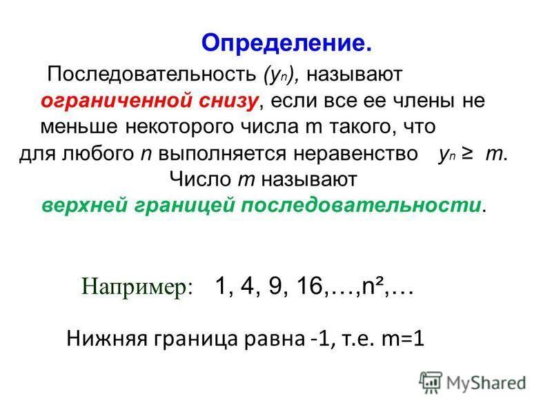 Определение. Последовательность (у n ), называют ограниченной снизу, если все ее члены не меньше некоторого числа m такого, что для любого n выполняется неравенство у n m. Число m называют верхней границей последовательности. Например: 1, 4, 9, 16,…,
