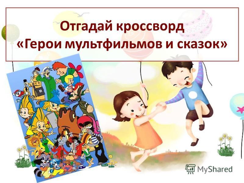 Отгадай кроссворд «Герои мультфильмов и сказок»