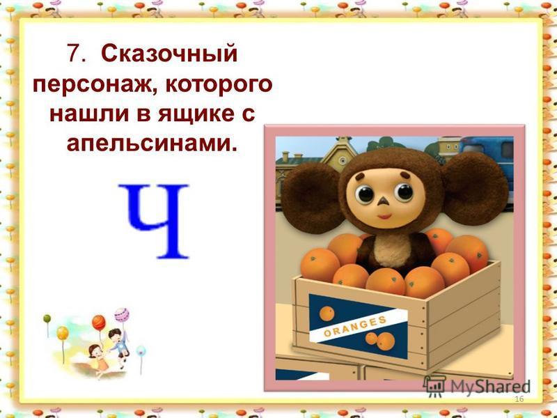 16 7. Сказочный персонаж, которого нашли в ящике с апельсинами.