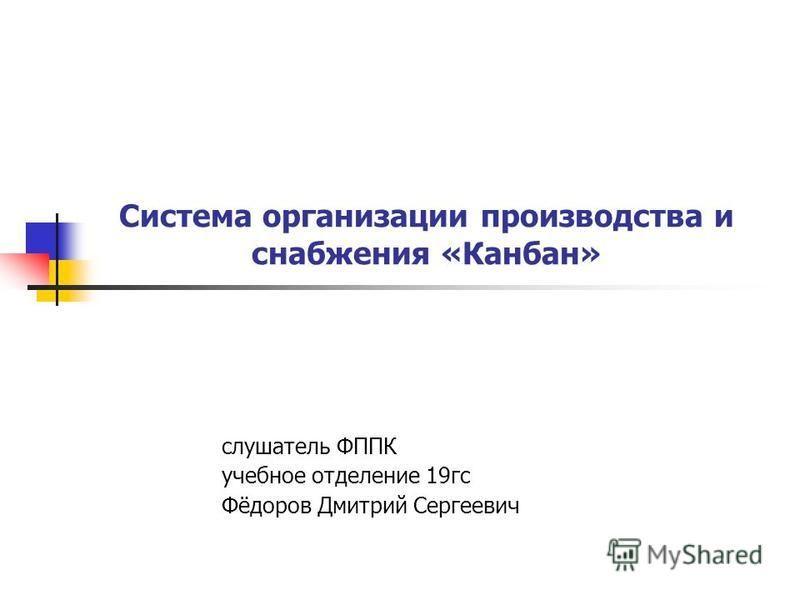 Система организации производства и снабжения «Канбан» слушатель ФППК учебное отделение 19 гс Фёдоров Дмитрий Сергеевич