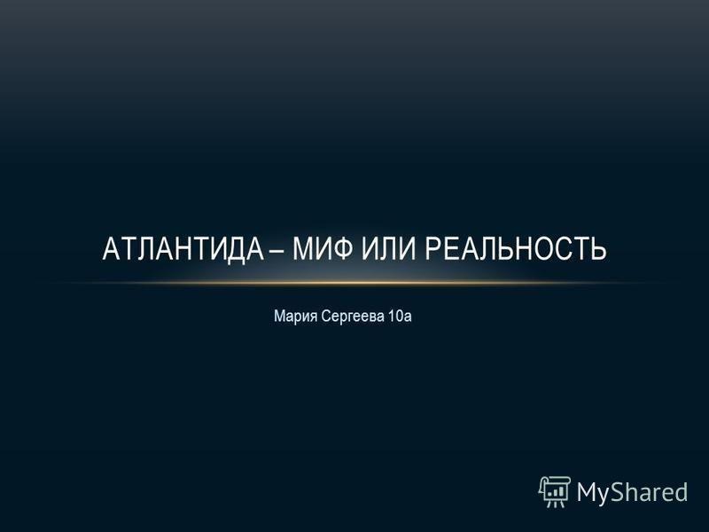 Мария Сергеева 10 а АТЛАНТИДА – МИФ ИЛИ РЕАЛЬНОСТЬ