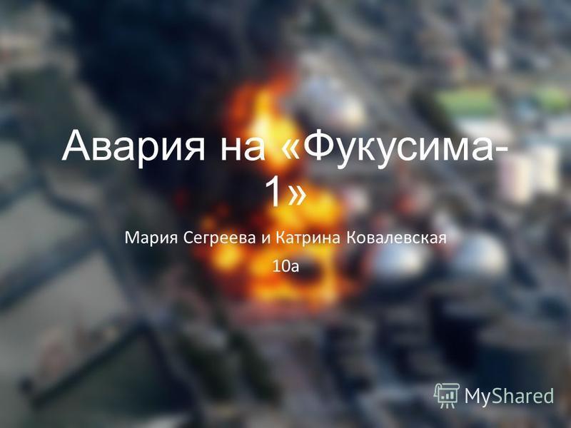 Авария на «Фукусима- 1» Мария Сегреева и Катрина Ковалевская 10 а
