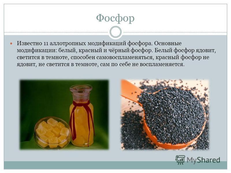 Фосфор Известно 11 аллотропных модификаций фосфора. Основные модификации: белый, красный и чёрный фосфор. Белый фосфор ядовит, светится в темноте, способен самовоспламеняться, красный фосфор не ядовит, не светится в темноте, сам по себе не воспламеня