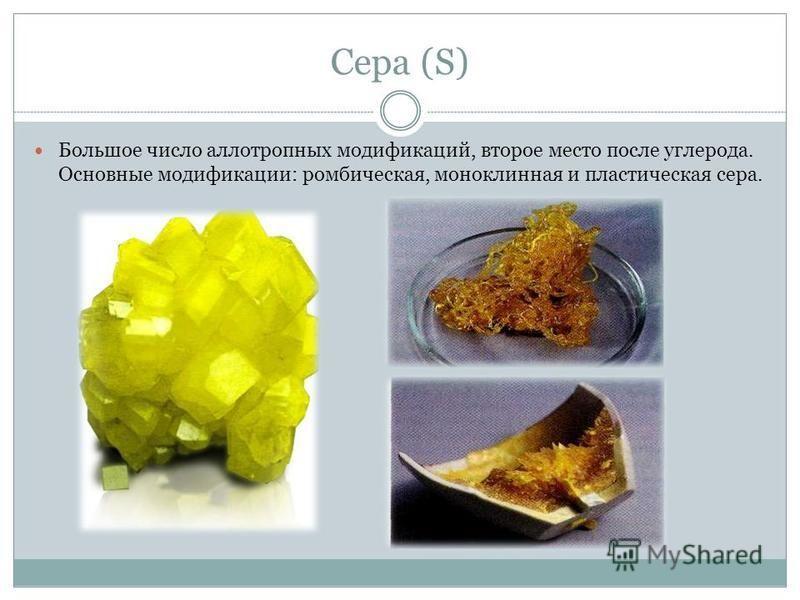 Сера (S) Большое число аллотропных модификаций, второе место после углерода. Основные модификации: ромбическая, моноклинная и пластическая сера.