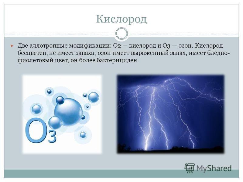 Кислород Две аллотропные модификации: О2 кислород и О3 озон. Кислород бесцветен, не имеет запаха; озон имеет выраженный запах, имеет бледно- фиолетовый цвет, он более бактерициден.