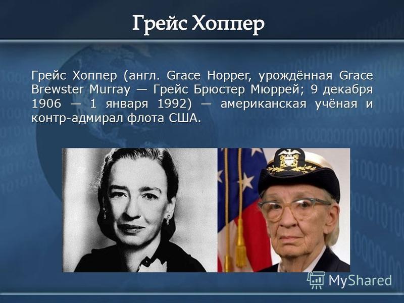 Грейс Хоппер (англ. Grace Hopper, урождённая Grace Brewster Murray Грейс Брюстер Мюррей; 9 декабря 1906 1 января 1992) американская учёная и контр-адмирал флота США.