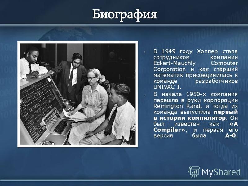 В 1949 году Хоппер стала сотрудником компании Eckert-Mauchly Computer Corporation и как старший математик присоединилась к команде разработчиков UNIVAC I. В начале 1950-х компания перешла в руки корпорации Remington Rand, и тогда их команда выпустила