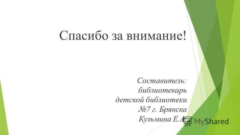 Спасибо за внимание! Составитель: библиотекарь детской библиотеки 7 г. Брянска Кузьмина Е.А.