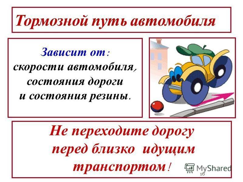 16 Зависит от : скорости автомобиля, состояния дороги и состояния резины. Не переходите дорогу перед близко идущим транспортом !