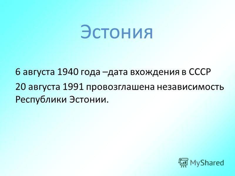 6 августа 1940 года –дата вхождения в СССР 20 августа 1991 провозглашена независимость Республики Эстонии.
