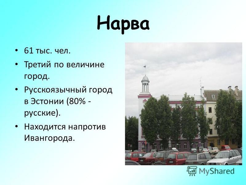 Нарва 61 тыс. чел. Третий по величине город. Русскоязычный город в Эстонии (80% - русские). Находится напротив Ивангорода.
