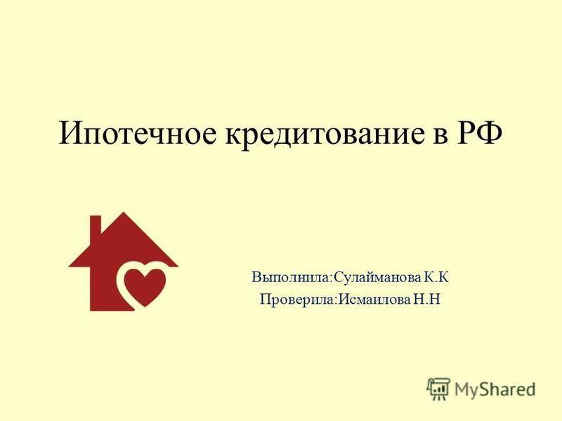 Ипотечное кредитование в РФ Выполнила:Сулайманова К.К Проверила:Исмаилова Н.Н