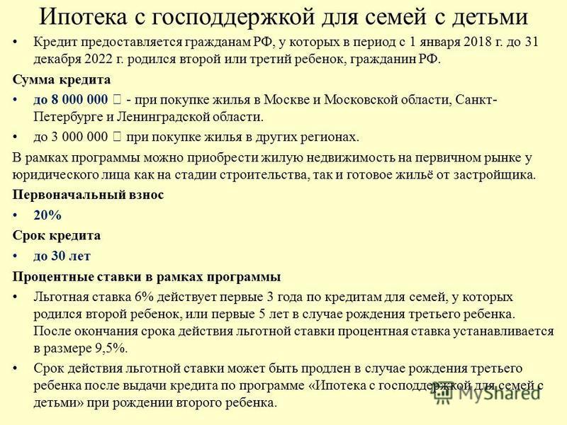 Ипотека с господдержкой для семей с детьми Кредит предоставляется гражданам РФ, у которых в период с 1 января 2018 г. до 31 декабря 2022 г. родился второй или третий ребенок, гражданин РФ. Сумма кредита до 8 000 000 - при покупке жилья в Москве и Мос