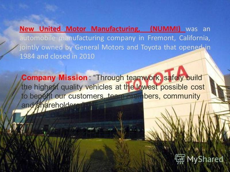 New United Motor Manufacturing, (NUMMI) was an automobile manufacturing company in Fremont, California, jointly owned by General Motors and Toyota that opened in 1984 and closed in 2010 Company Mission : Through teamwork, safely build the highest qua