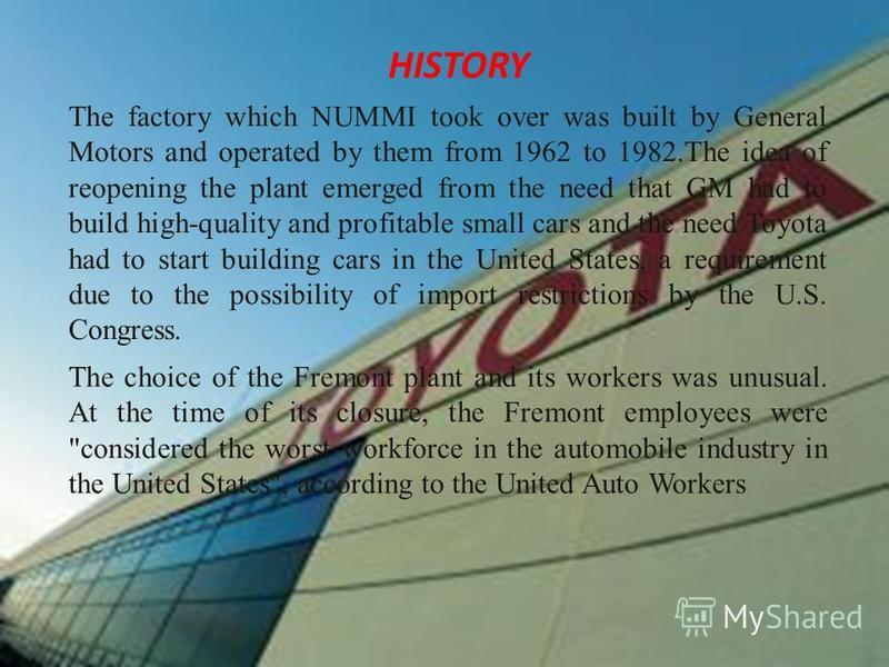 HISTORY The factory which NUMMI took over was built by General Motors and operated by them from 1962 to 1982.The idea of reopening the plant emerged from the need that GM had to build high-quality and profitable small cars and the need Toyota had to