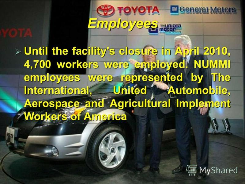 Employees Until the facility's closure in April 2010, 4,700 workers were employed. NUMMI employees were represented by The International, United Automobile, Aerospace and Agricultural Implement Workers of America Until the facility's closure in April