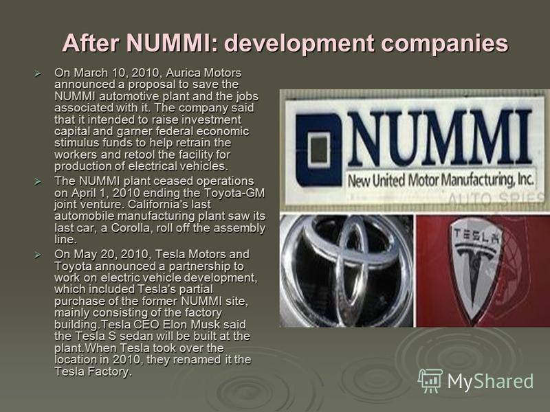 After NUMMI: development companies On March 10, 2010, Aurica Motors announced a proposal to save the NUMMI automotive plant and the jobs associated with it. The company said that it intended to raise investment capital and garner federal economic sti