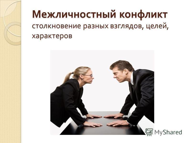 Межличностный конфликт столкновение разных взглядов, целей, характеров