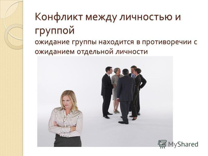 Конфликт между личностью и группой ожидание группы находится в противоречии с ожиданием отдельной личности