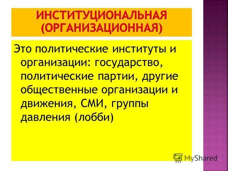 Это политические институты и организации: государство, политические партии, другие общественные организации и движения, СМИ, группы давления (лобби)