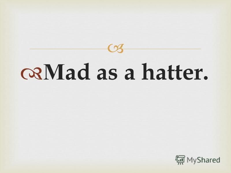 М ad as a hatter.
