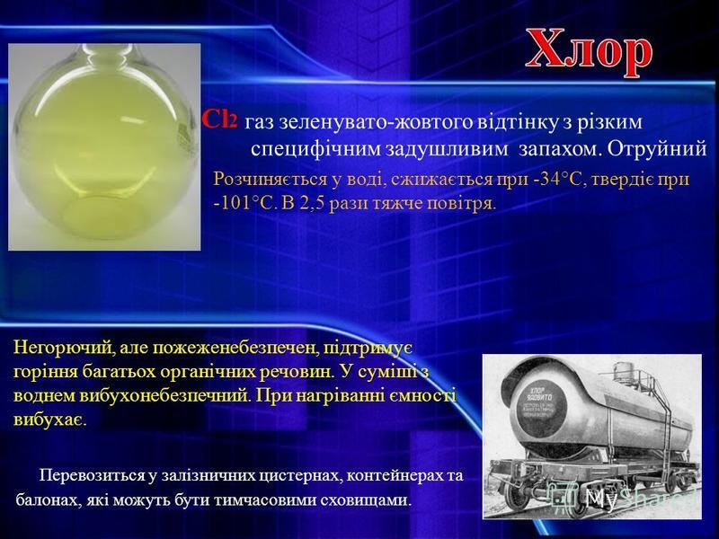 Cl 2 газ зеленувато-жовтого відтінку з різким специфічним задушливим запахом. Отруйний Розчиняється у воді, сжижається при -34°С, твердіє при -101°С. В 2,5 рази тяжче повітря. Перевозиться у залізничних цистернах, контейнерах та балонах, які можуть б