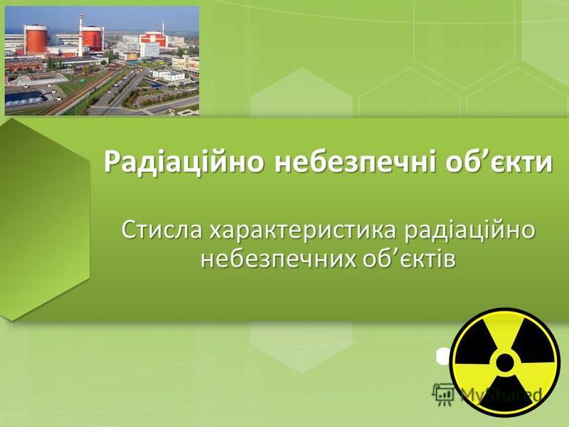 Радіаційно небезпечні обєкти Стисла характеристика радіаційно небезпечних обєктів