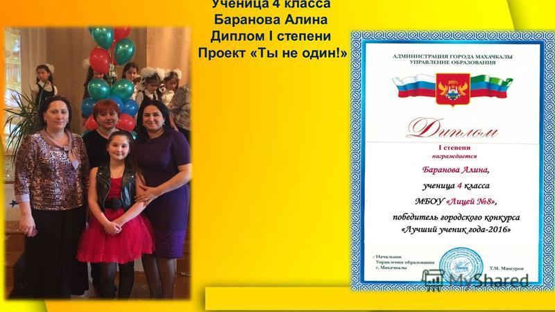 «Лучший ученик года-2016» Ученица 4 класса Баранова Алина Диплом I степени Проект «Ты не один!»