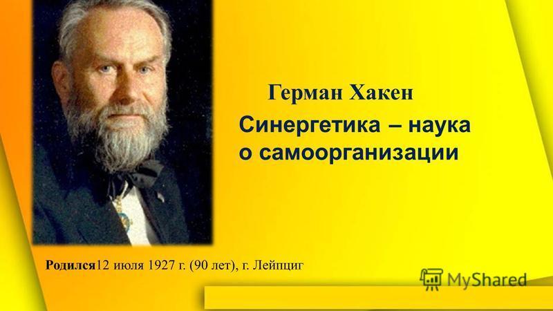 Синергетика – наука о самоорганизации Родился 12 июля 1927 г. (90 лет), г. Лейпциг Герман Хакен