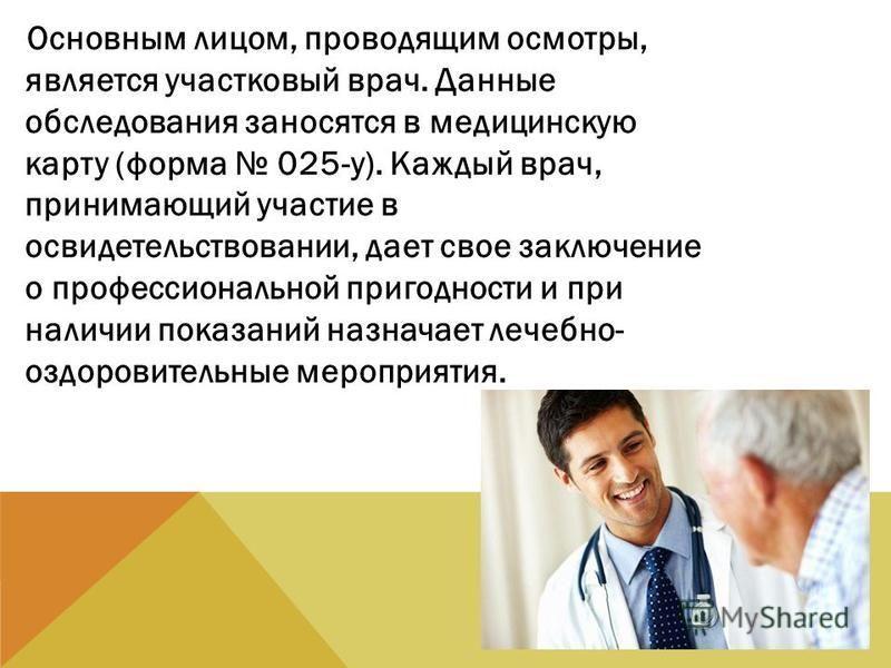 Основным лицом, проводящим осмотры, является участковый врач. Данные обследования заносятся в медицинскую карту (форма 025-у). Каждый врач, принимающий участие в освидетельствовании, дает свое заключение о профессиональной пригодности и при наличии п