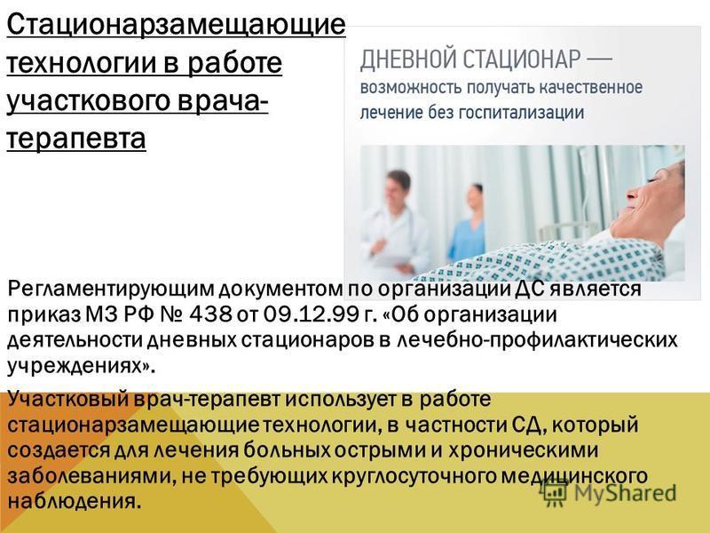 Регламентирующим документом по организации ДС является приказ МЗ РФ 438 от 09.12.99 г. «Об организации деятельности дневных стационаров в лечебно-профилактических учреждениях». Участковый врач-терапевт использует в работе стационарзамещающие технолог