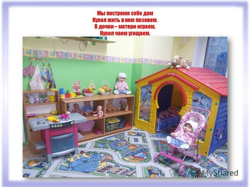 Мы построим себе дом Кукол жить в нем позовем. В дочки – матери играем, Кукол чаем угощаем.