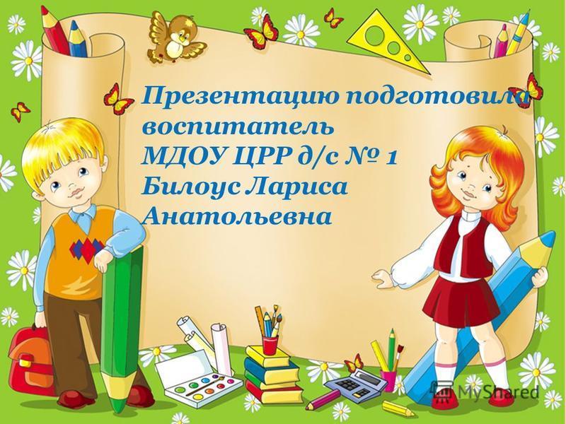 Презентацию подготовила воспитатель МДОУ ЦРР д/с 1 Билоус Лариса Анатольевна