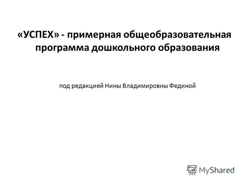 «УСПЕХ» - примерная общеобразовательная программа дошкольного образования под редакцией Нины Владимировны Фединой