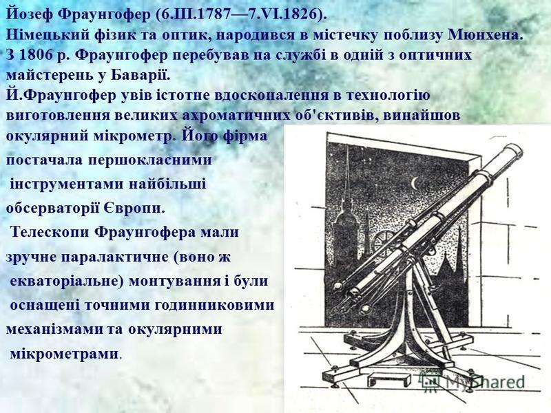 Йозеф Фраунгофер (6.III.17877.VI.1826). Німецький фізик та оптик, народився в містечку поблизу Мюнхена. З 1806 р. Фраунгофер перебував на службі в одній з оптичних майстерень у Баварії. Й.Фраунгофер увів істотне вдосконалення в технологію виготовленн