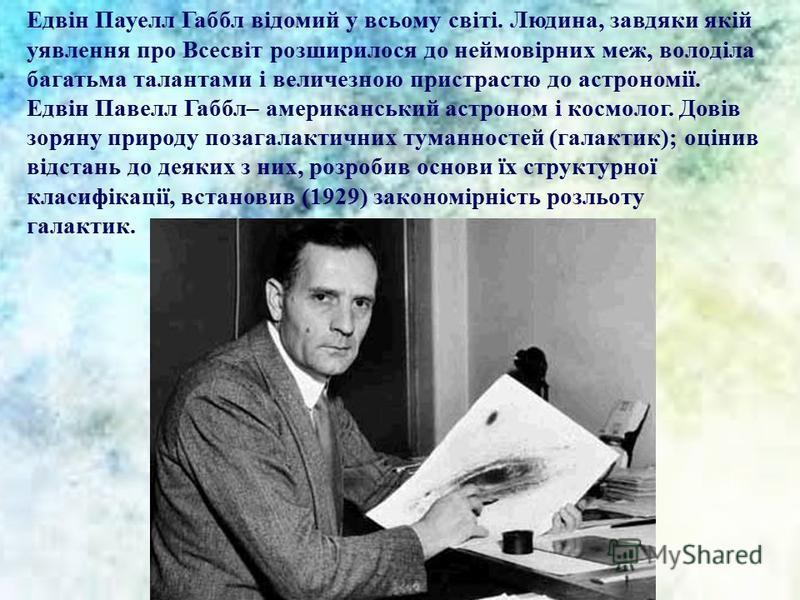Едвін Пауелл Габбл відомий у всьому світі. Людина, завдяки якій уявлення про Всесвіт розширилося до неймовірних меж, володіла багатьма талантами і величезною пристрастю до астрономії. Едвін Павелл Габбл– американський астроном і космолог. Довів зорян