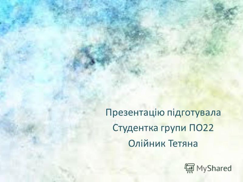 Презентацію підготувала Студентка групи ПО22 Олійник Тетяна