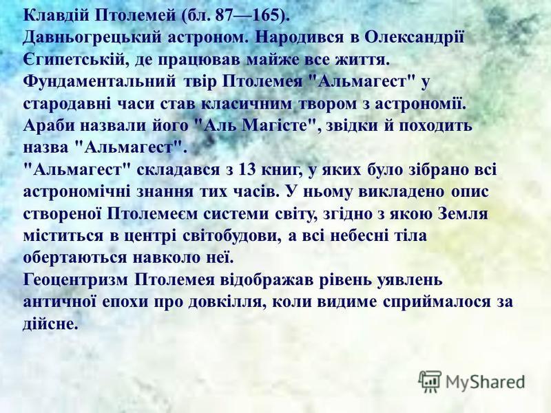 Клавдій Птолемей (бл. 87165). Давньогрецький астроном. Народився в Олександрії Єгипетській, де працював майже все життя. Фундаментальний твір Птолемея