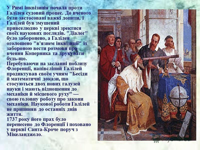 У Римі інквізиція почала проти Галілея судовий процес. До вченого були застосовані важкі допити, і Галілей був змушений привселюдно у церкві зректися своїх наукових поглядів.